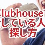 クラブハウスでのスピーカー(話してる人)の探し方!