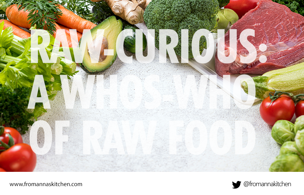 Raw-curious: A whos-who of raw food, an overview From Anna's Kitchen (www.fromannaskitchen.com)