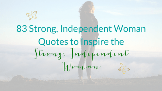 83 Strong, Independent Woman Quotes To Inspire The Strong