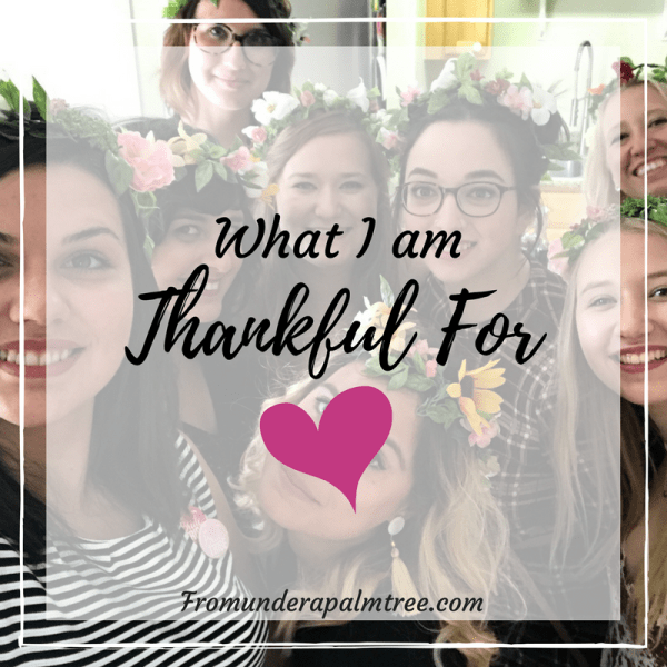 What to be thankful for | What I am thankful for | Thanksgiving | Friendsgiving | thankful | friends | Family | getting married | wedding | LIfestyle blog | From Under a Palm Tree
