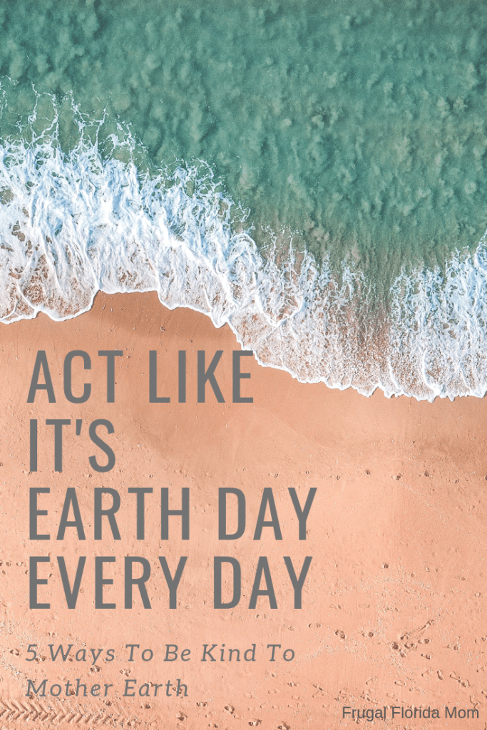 Act Like It's Earth Day Every Day - 5 Ways To Be Kind To Mother Earth