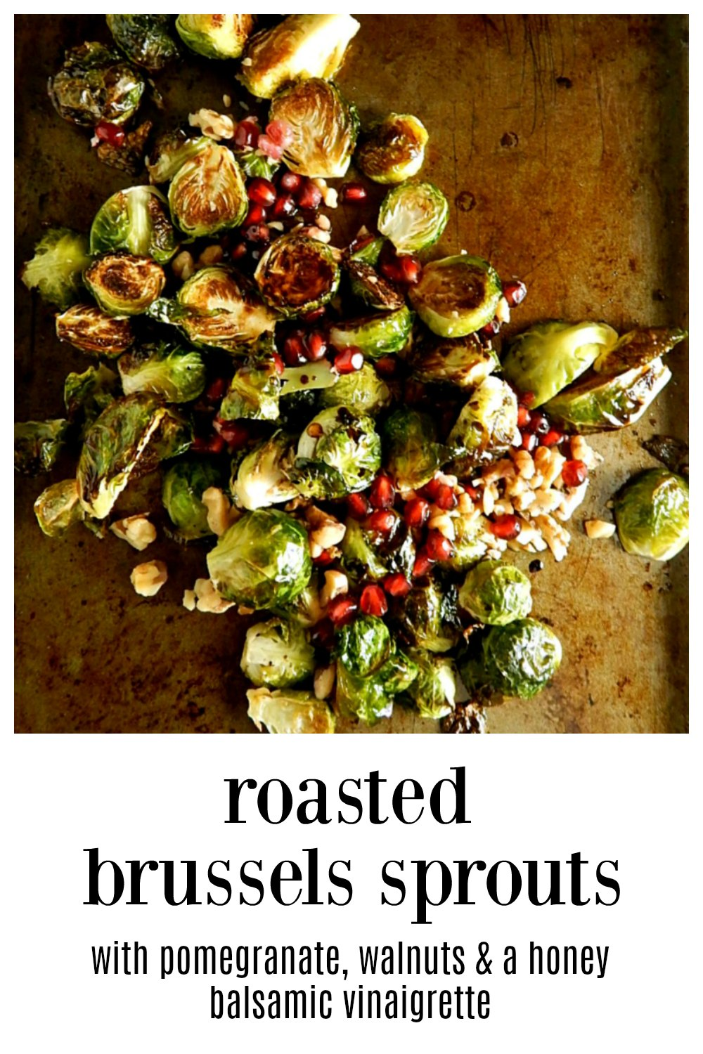 Roasted Brussels with Pomegranate & Walnuts; perfect for a holiday & a gorgeous play of flavor and texture. Easy to make and if you want to, level up with a simple 4 ingredient White Balsamic Honey Vinaigrette. #RoastedBrusselsSprouts #RoastedBrusselsWalnutsPomegranates #RoastedBrusselsWhiteBalsamicVinaigrette.
