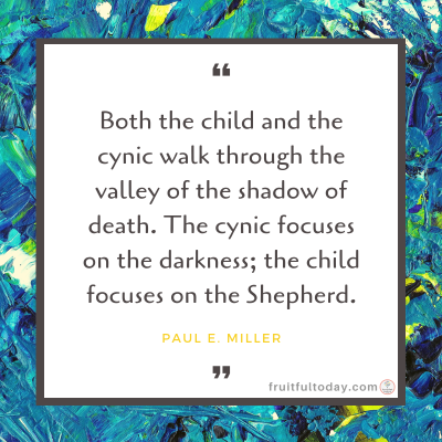 "Trusting God in the darkness quote by Paul E. Miller: ""Both the child and the cynic walk through the valley of the shadow of death. The cynic focuses on the darkness; the child focuses on the Shepherd."""