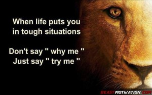 When life puts you in tough situations, don't say 'why me'. Just say 'try me'