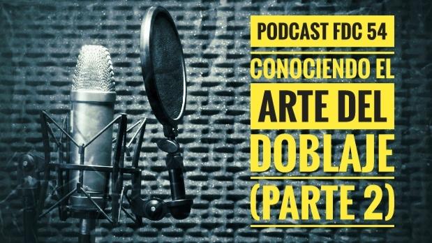 Podcast FDC 54 - Conociendo El Arte Del Doblaje (Parte 2)