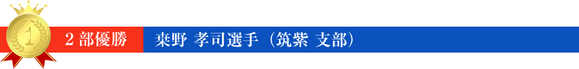 2部 優勝 桒野 孝司 選手(筑紫 支部)