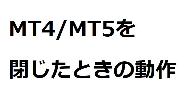 MT4 MT5 閉じたら