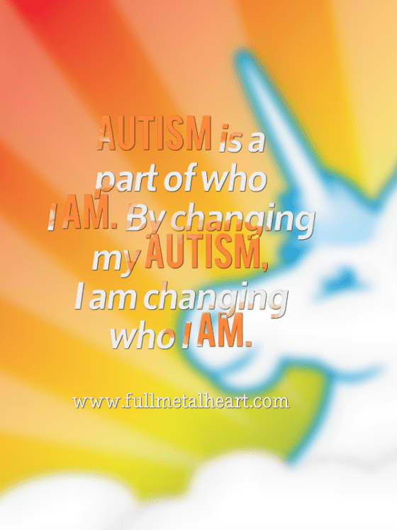 "Image description: In white and orange font, the text reads ""Autism is a part of who I am. By changing my autism, I am changing who I am."" The background is shades of orange, yellow, and green with a unicorn."