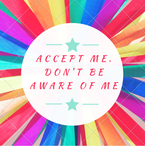 """Image: rainbow-y background with the text """"Accept me. Don't be aware of me."""""""