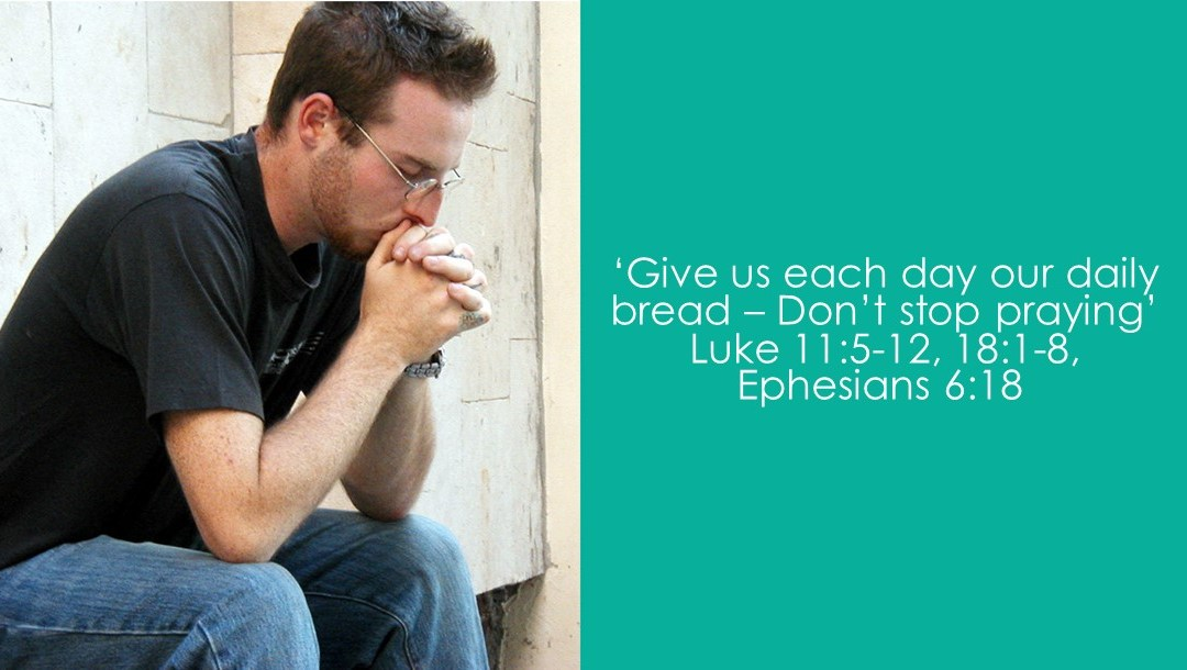 Give us each day our daily bread – Don't stop praying | Luke 11:5-12, 18:1-8, Ephesians 6:18 | Dave Sewell
