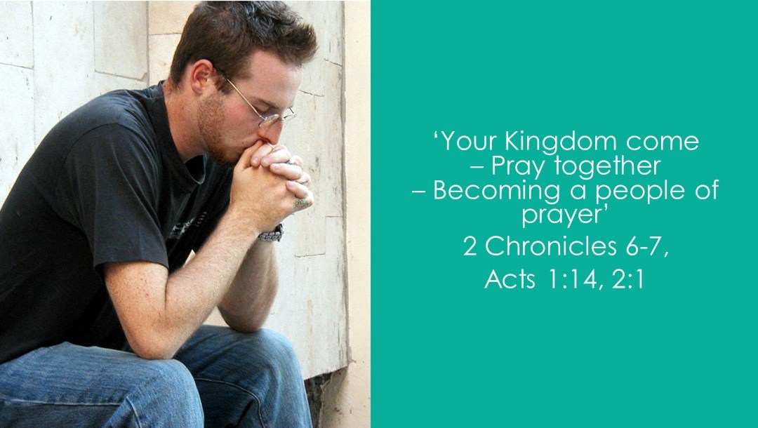 Your Kingdom come – Pray together – Becoming a people of prayer | 2 Chronicles 6-7, Acts 1:14, Acts 2:1 | Andrew Gardner