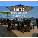 来島海峡を一望できる今治にある『海の見えるカフェ』を紹介。