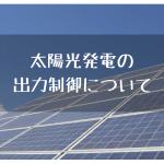 【番外編】太陽光発電の出力制御について考えてみた