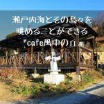 瀬戸内海とその島々を眺めることができる『cafe風車の丘』