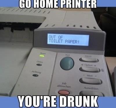 Go home printer, you're drunk!