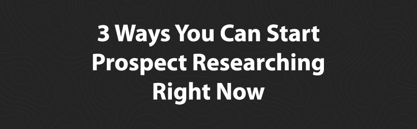 3 Ways You Can Start Prospect Researching Right Now