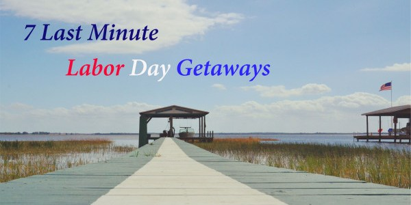 7 Last Minute Labor Day Getaways