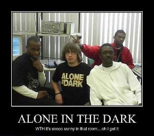Сам в Тъмното - като бяла лястовица в локва лайна :)