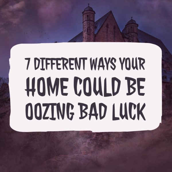 7 different ways your home could be oozing bad luck
