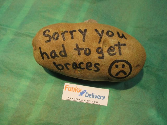 Sorry you had to get braces - Funky Delivery Potato