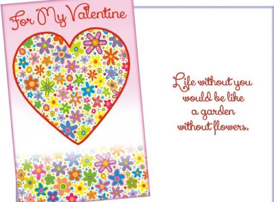 For my Valentine: Life without you would be like a garden without flowers.