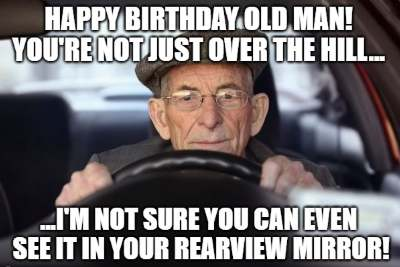 Happy Birthday Old Man You Re Not Just Over The Hill I M Not Sure You Can Even See It In Your Rearview Mirror 1 Funny Birthday Wishes