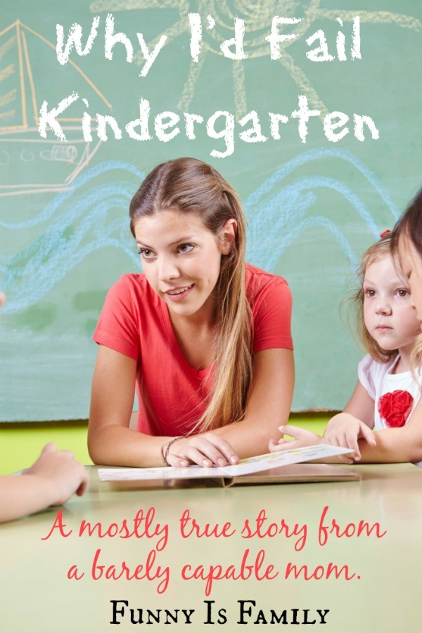 Why I'd Fail Kindergarten: A funny and mostly true tale of a barely capable mom.