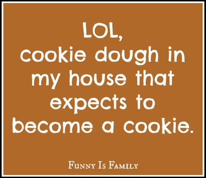 LOL, cookie dough in my house that expects to become a cookie.