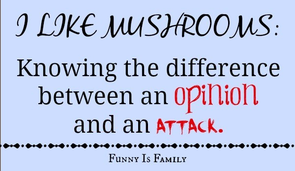 I Like Mushrooms: Knowing the difference between an opinion and an attack