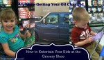 How to Entertain Kids of All Ages at the Grocery Store and get your Oil Changed TOO!