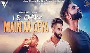 LE CHAKK MAIN AA GEYA Punjabi Song Lyrics – Parmish Verma | Desi Crew
