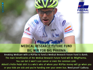 Image: Breaking Medicare with a #GPTax to fund a Medical Research Future Fund is dumb. The main beneficiaries of the Medical Research Future Fund will be #BigPharma. You can bet it won't cure cancer or even the common cold. Abbott's Pollie Pedal shirt is a who's who of where your #GPTax money will go when you or your kids are sick and you're handing over your seven bux. Need proof? Cadbury.