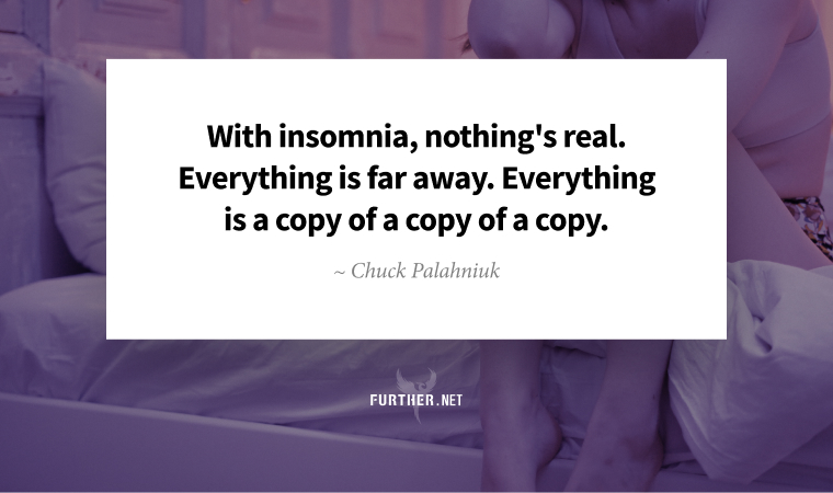 With insomnia, nothing's real. Everything is far away. Everything is a copy of a copy of a copy. ~ Chuck Palahniuk