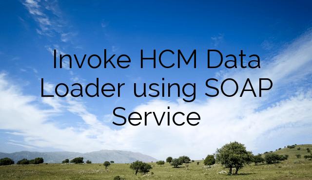 Invoke HCM Data Loader using SOAP Service