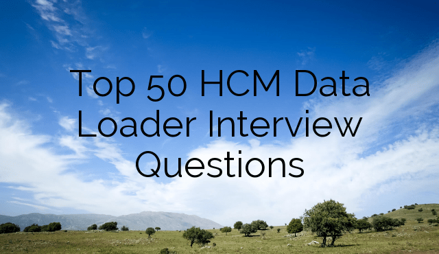 Top 50 HCM Data Loader Interview Questions