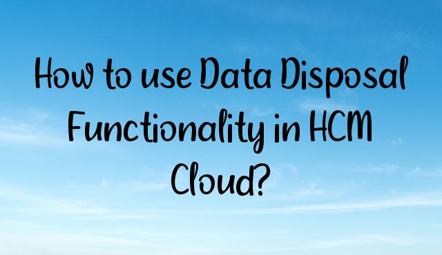 How to use Data Disposal Functionality in HCM Cloud?