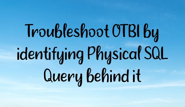 Troubleshoot OTBI by identifying Physical SQL Query behind it