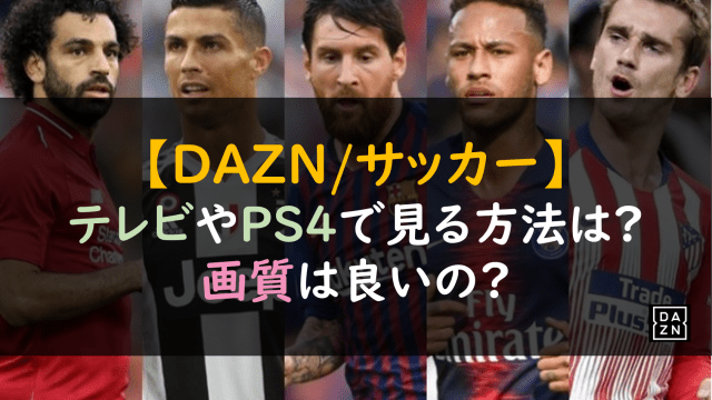 【DAZN/サッカー】テレビやPS4で見る方法は?画質は良いの?