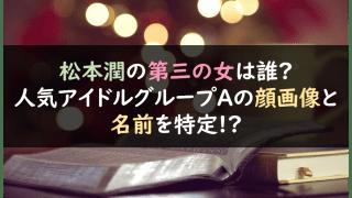 松本潤の第三の女が誰?人気アイドルグループAの顔画像と名前を特定!?