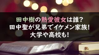 田中樹の熱愛彼女は誰?田中聖が兄弟でイケメン家族!大学や高校,私服画像も!