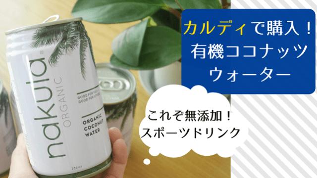 カルディで購入! 有機ココナッツウォーター 夏バテや熱中症対策に 常備しておくと便利