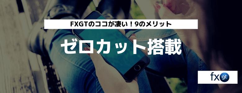 FXGT メリット⑨ ゼロカット搭載