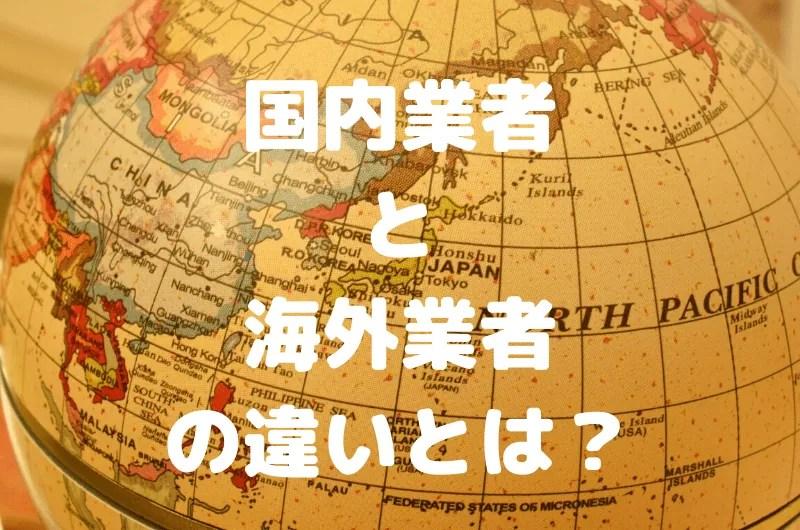 国内業者と海外業者の決定的な違いを比較!実際おすすめなのはどれ?
