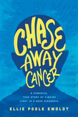 Chase Away Cancer: A Powerful True Story of Finding Light in a Dark Diagnosis - By: Ellie Poole Ewoldt