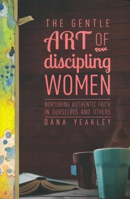 The Gentle Art of Discipling Women: Nurturing Authentic Faith in Ourselves and Others  -     By: Dana Yeakley