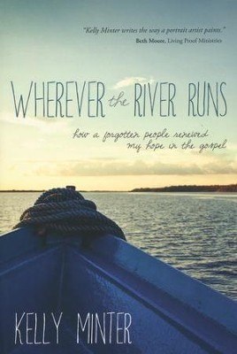 Wherever the River Runs: How a Forgotten People Renewed My Hope in the Gospel  -     By: Kelly Minter<br /><br />