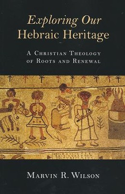 Exploring Our Hebraic Heritage: A Christian Theology of Roots and Renewal  -     By: Marvin R. Wilson