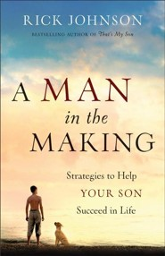 A Man in the Making: Strategies to Help Your Son Succeed in Life  -              By: Rick Johnson