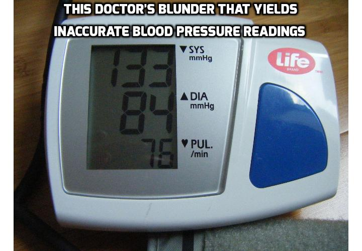 This Doctor's Blunder That Yields Inaccurate Blood Pressure Readings - Blood pressure readings can go wrong in two obvious ways: a high reading when your blood pressure is actually normal or a normal reading when your blood pressure is sky-high. Both are problematic, as the former may convince healthy people to take medications that may make them sick, and as the latter may prompt unhealthy people to continue their unhealthy lifestyles.