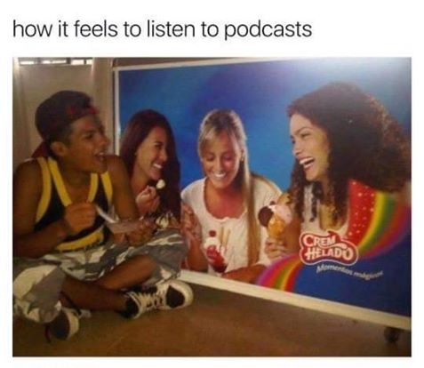 """how it feels to listen to podcasts"" with image of a guy socializing with an ad"